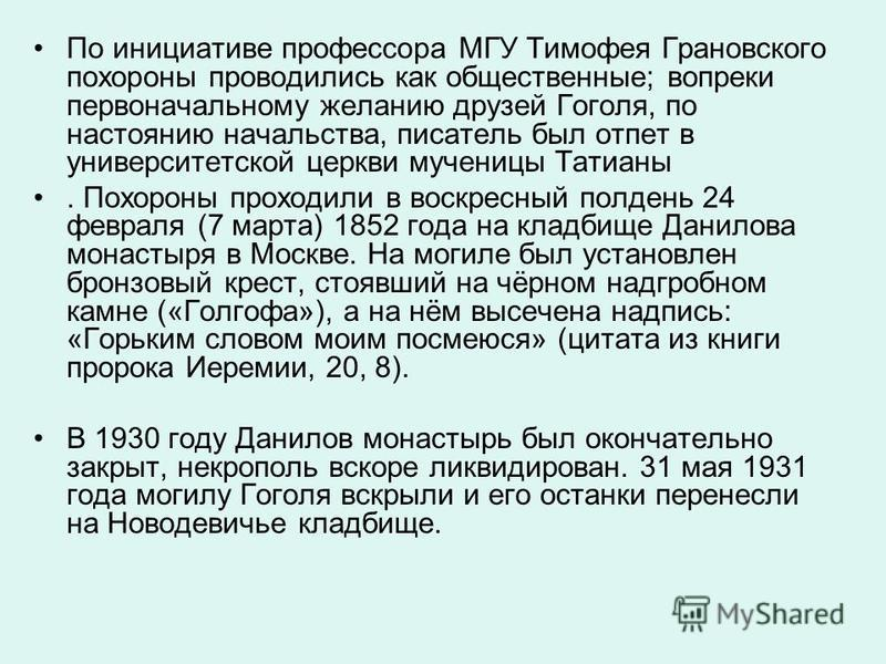 По инициативе профессора МГУ Тимофея Грановского похороны проводились как общественные; вопреки первоначальному желанию друзей Гоголя, по настоянию начальства, писатель был отпет в университетской церкви мученицы Татианы. Похороны проходили в воскрес
