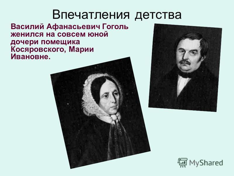 Впечатления детства Василий Афанасьевич Гоголь женился на совсем юной дочери помещика Косяровского, Марии Ивановне.
