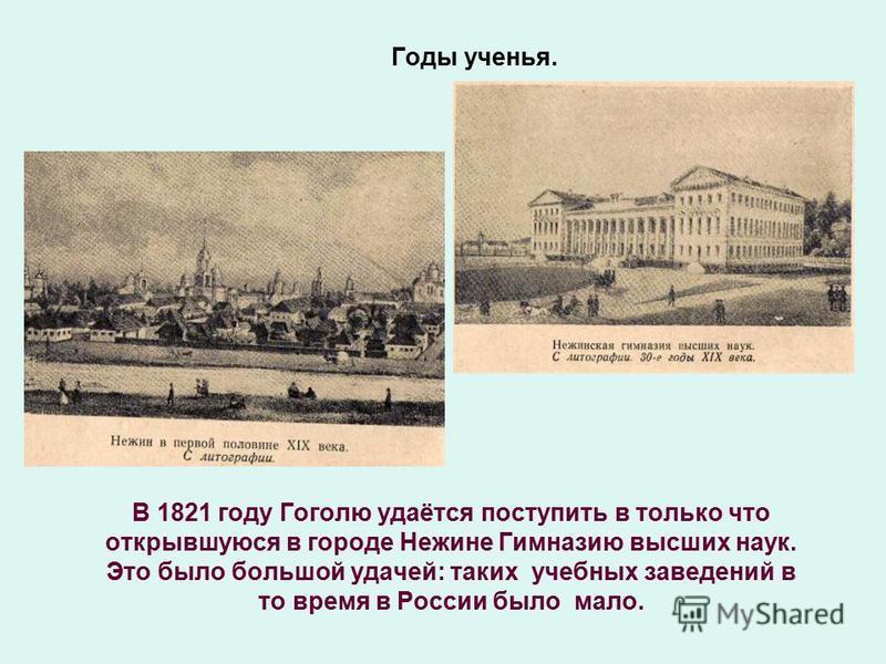 Годы ученья. В 1821 году Гоголю удаётся поступить в только что открывшуюся в городе Нежине Гимназию высших наук. Это было большой удачей: таких учебных заведений в то время в России было мало.