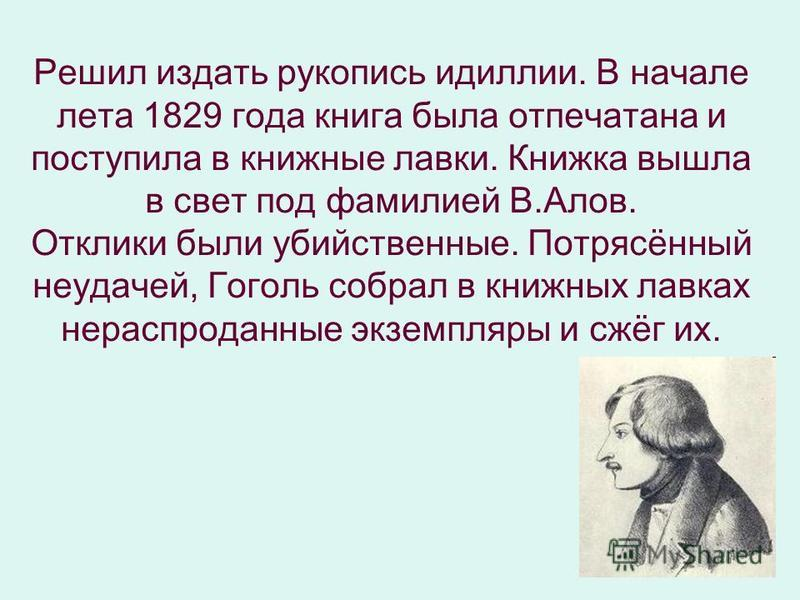 Решил издать рукопись идиллии. В начале лета 1829 года книга была отпечатана и поступила в книжные лавки. Книжка вышла в свет под фамилией В.Алов. Отклики были убийственные. Потрясённый неудачей, Гоголь собрал в книжных лавках нераспроданные экземпля