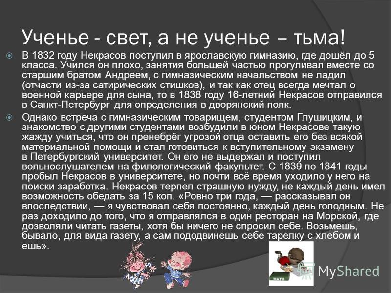 Ученье - свет, а не ученье – тьма! В 1832 году Некрасов поступил в ярославскую гимназию, где дошёл до 5 класса. Учился он плохо, занятия большей частью прогуливал вместе со старшим братом Андреем, с гимназическим начальством не ладил (отчасти из-за с