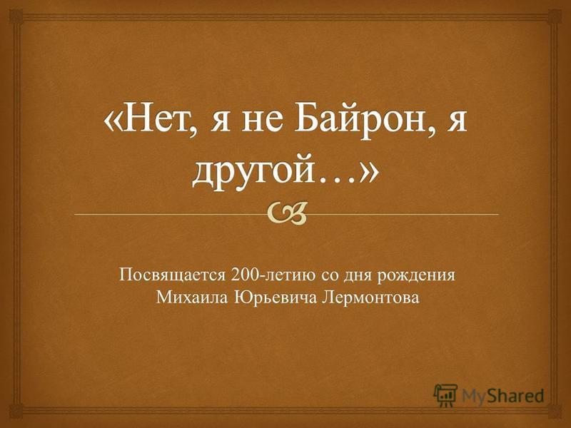 Посвящается 200- летию со дня рождения Михаила Юрьевича Лермонтова
