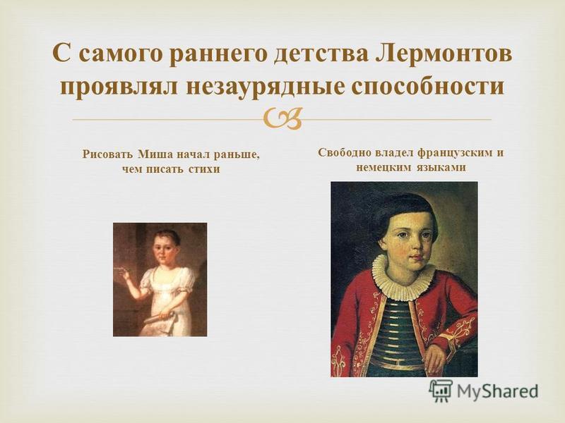 С самого раннего детства Лермонтов проявлял незаурядные способности Рисовать Миша начал раньше, чем писать стихи Свободно владел французским и немецким языками