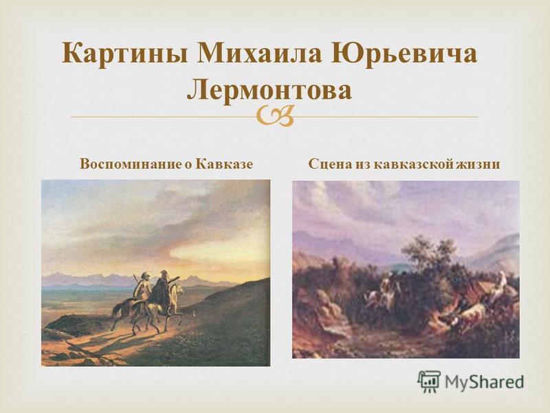 Картины Михаила Юрьевича Лермонтова Воспоминание о Кавказе Сцена из кавказской жизни