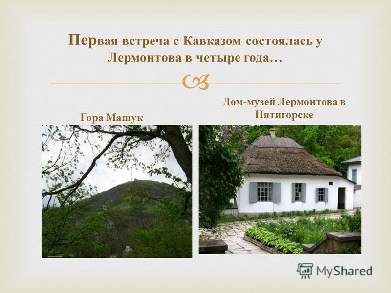 Пер вая встреча с Кавказом состоялась у Лермонтова в четыре года … Гора Машук Дом - музей Лермонтова в Пятигорске