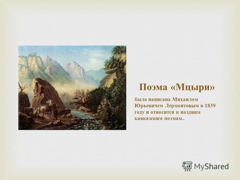Поэма « Мцыри » была написана Михаилом Юрьевичем Лермонтовым в 1839 году и относится к поздним кавказским поэмам..