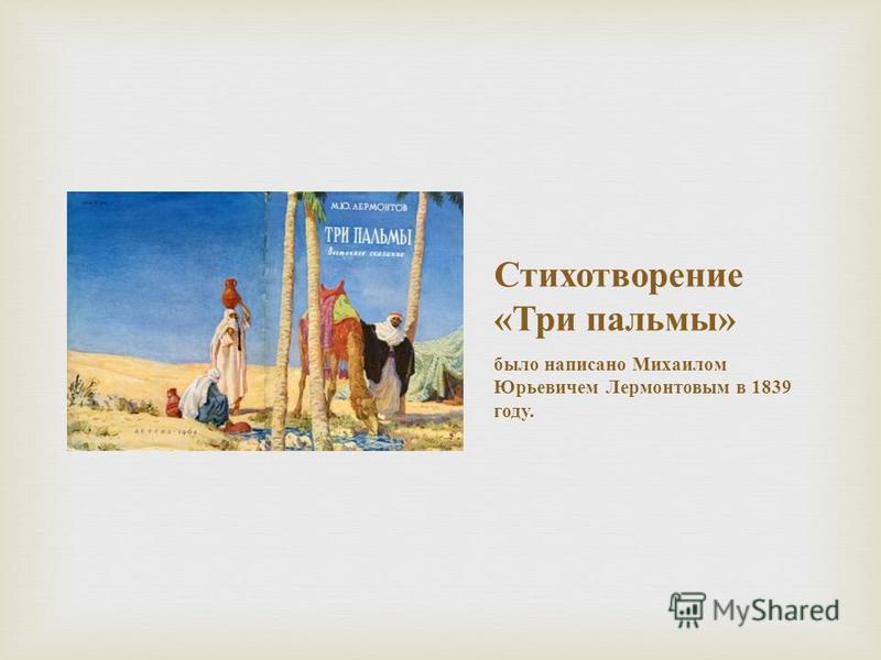 Стихотворение « Три пальмы » было написано Михаилом Юрьевичем Лермонтовым в 1839 году.