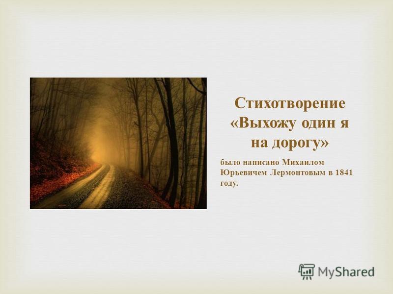 Стихотворение « Выхожу один я на дорогу » было написано Михаилом Юрьевичем Лермонтовым в 1841 году.