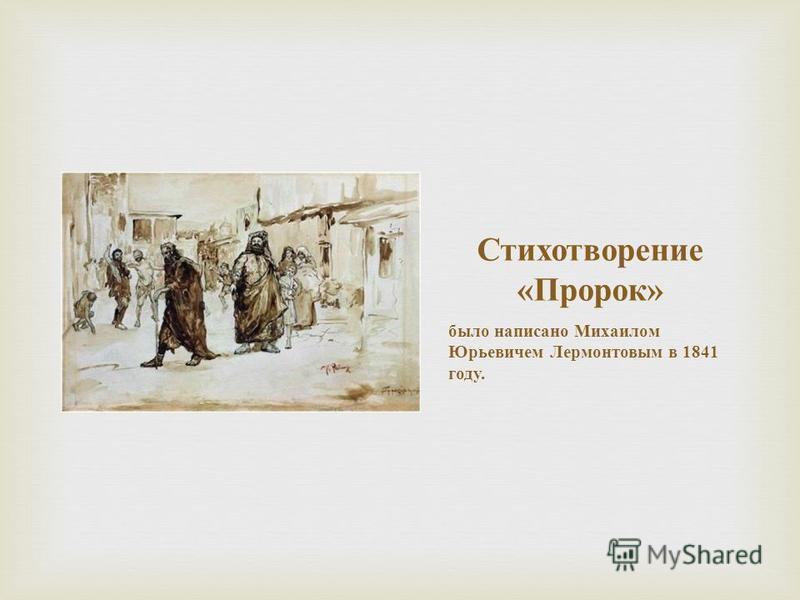 Стихотворение « Пророк » было написано Михаилом Юрьевичем Лермонтовым в 1841 году.