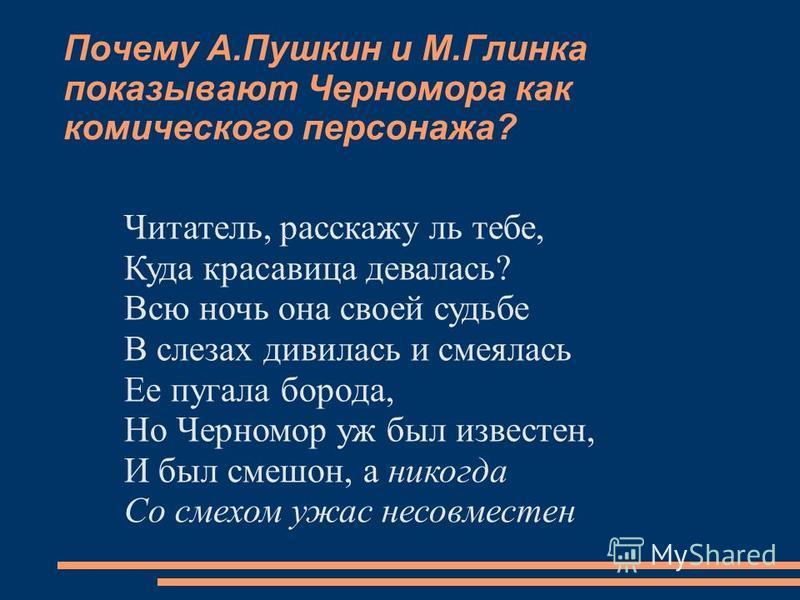Почему А.Пушкин и М.Глинка показывают Черномора как комического персонажа? Читатель, расскажу ль тебе, Куда красавица девалась? Всю ночь она своей судьбе В слезах дивилась и смеялась Ее пугала борода, Но Черномор уж был известен, И был смешон, а нико