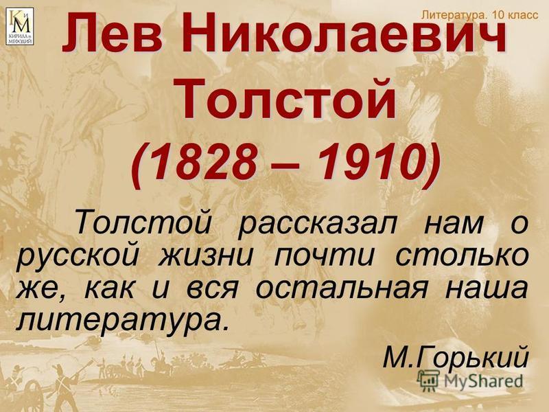 Лев Николаевич Толстой (1828 – 1910) Толстой рассказал нам о русской жизни почти столько же, как и вся остальная наша литература. М.Горький