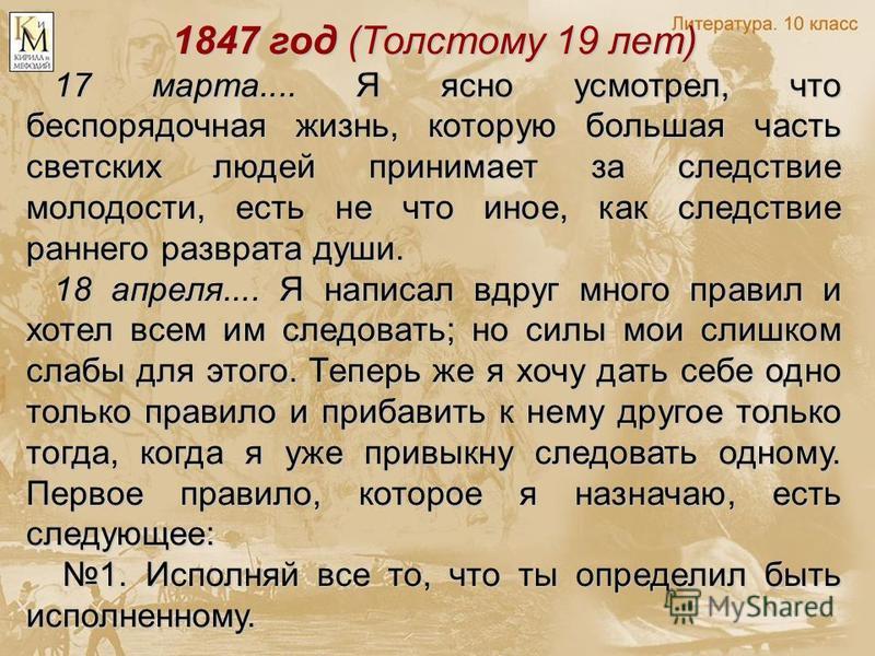 1847 год (Толстому 19 лет) 17 марта.... Я ясно усмотрел, что беспорядочная жизнь, которую большая часть светских людей принимает за следствие молодости, есть не что иное, как следствие раннего разврата души. 18 апреля.... Я написал вдруг много правил
