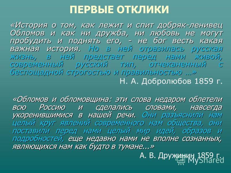 «История о том, как лежит и спит добряк-ленивец Обломов и как ни дружба, ни любовь не могут пробудить и поднять его, - не бог весть какая важная история. Но в ней отразилась русская жизнь, в ней предстает перед нами живой, современный русский тип, от