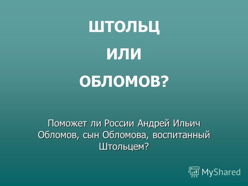 ШТОЛЬЦ ИЛИ ОБЛОМОВ? Поможет ли России Андрей Ильич Обломов, сын Обломова, воспитанный Штольцем?