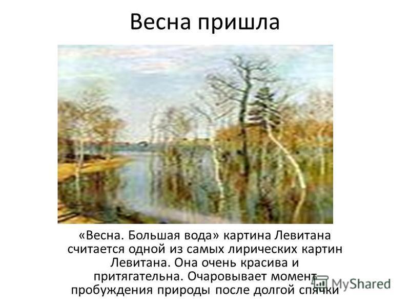 Весна пришла «Весна. Большая вода» картина Левитана считается одной из самых лирических картин Левитана. Она очень красива и притягательна. Очаровывает момент пробуждения природы после долгой спячки