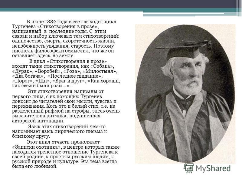 В июне 1882 года в свет выходит цикл Тургенева «Стихотворения в прозе», написанный в последние годы. С этим связан и набор ключевых тем стихотворений: одиночество, смерть, скоротечность жизни, неизбежность увядания, старость. Поэтому писатель философ