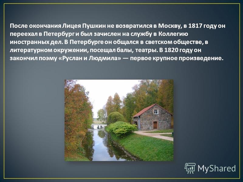После окончания Лицея Пушкин не возвратился в Москву, в 1817 году он переехал в Петербург и был зачислен на службу в Коллегию иностранных дел. В Петербурге он общался в светском обществе, в литературном окружении, посещал балы, театры. В 1820 году он