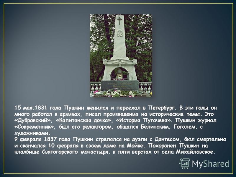 15 мая.1831 года Пушкин женился и переехал в Петербург. В эти годы он много работал в архивах, писал произведения на исторические темы. Это «Дубровский», «Капитанская дочка», «История Пугачева». Пушкин журнал «Современник», был его редактором, общалс