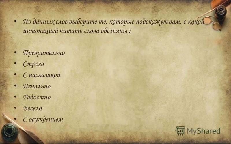 Из данных слов выберите те, которые подскажут вам, с какой интонацией читать слова обезьяны : Презрительно Строго С насмешкой Печально Радостно Весело С осуждением
