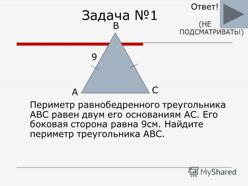 Задача 1 Периметр равнобедренного треугольника ABC равен двум его основаниям AC. Его боковая сторона равна 9 см. Найдите периметр треугольника ABC. B C A 9 Ответ! ПОДСМАТРИВАТЬ!) (НЕ