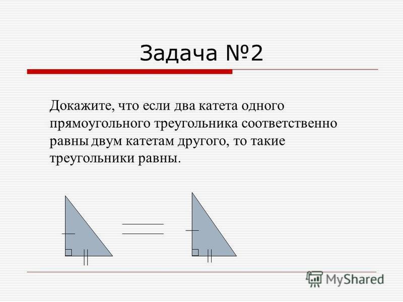 Задача 2 Докажите, что если два катета одного прямоугольного треугольника соответственно равны двум катетам другого, то такие треугольники равны.