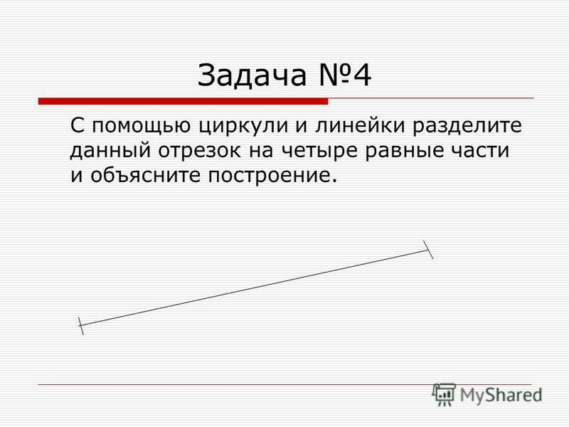 Задача 4 С помощью циркули и линейки разделите данный отрезок на четыре равные части и объясните построение.