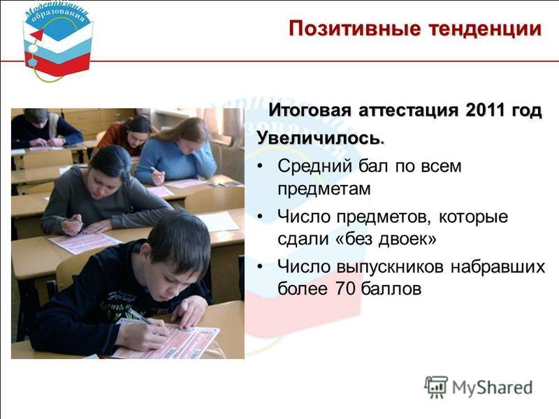 Позитивные тенденции Итоговая аттестация 2011 год Увеличилось. Средний бал по всем предметам Число предметов, которые сдали «без двоек» Число выпускников набравших более 70 баллов