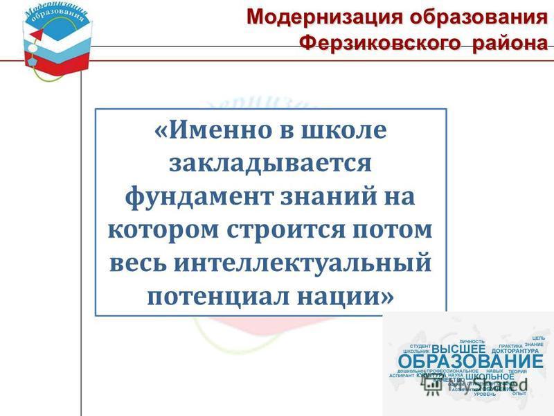 Модернизация образования Ферзиковского района «Именно в школе закладывается фундамент знаний на котором строится потом весь интеллектуальный потенциал нации»