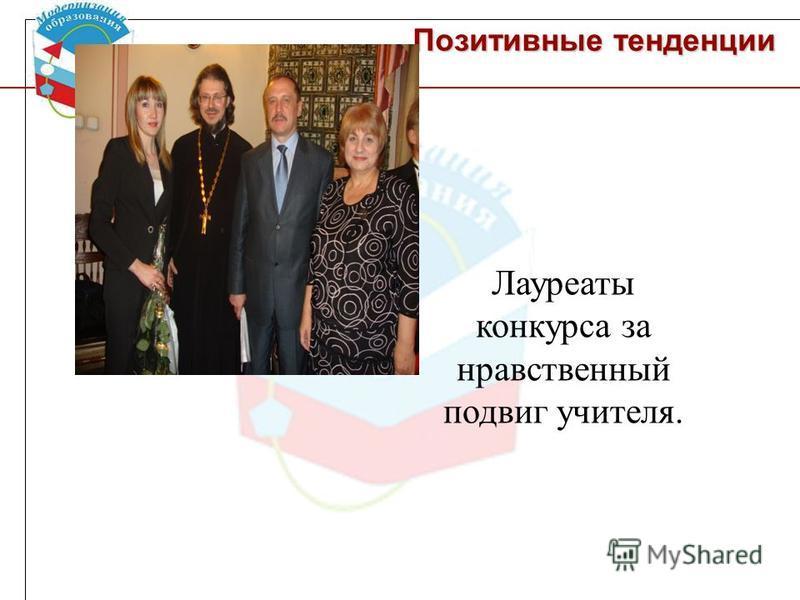 Позитивные тенденции Лауреаты конкурса за нравственный подвиг учителя.
