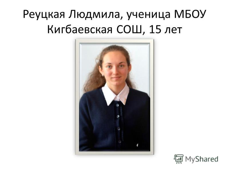 Реуцкая Людмила, ученица МБОУ Кигбаевская СОШ, 15 лет