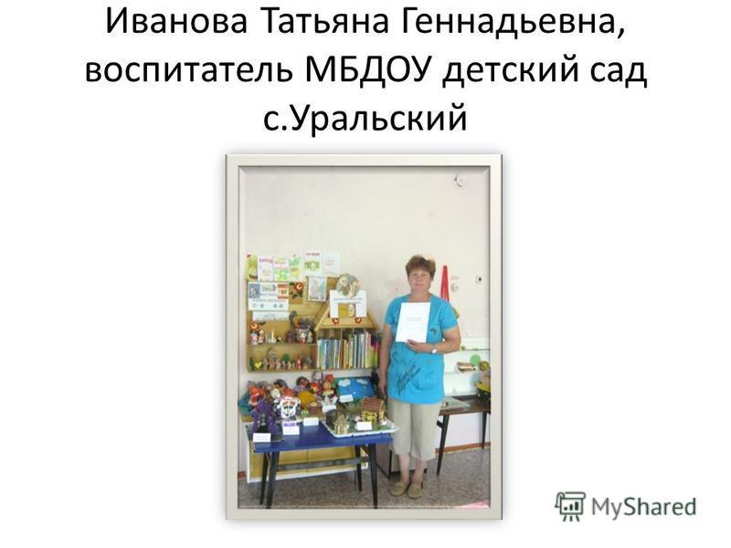 Иванова Татьяна Геннадьевна, воспитатель МБДОУ детский сад с.Уральский