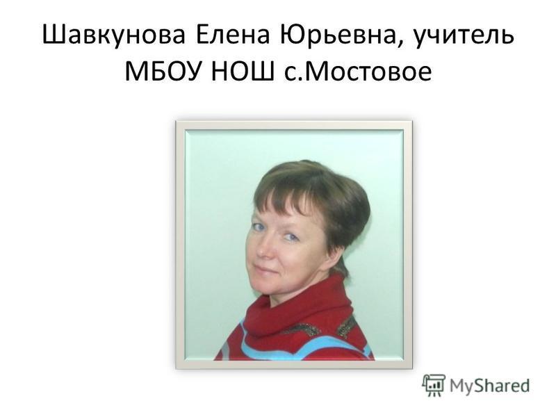 Шавкунова Елена Юрьевна, учитель МБОУ НОШ с.Мостовое