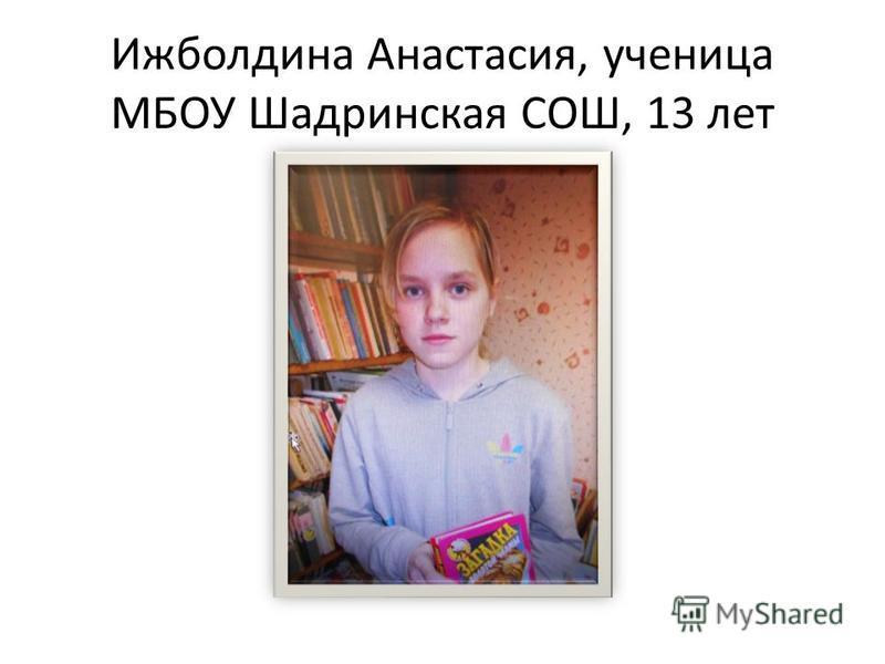 Ижболдина Анастасия, ученица МБОУ Шадринская СОШ, 13 лет