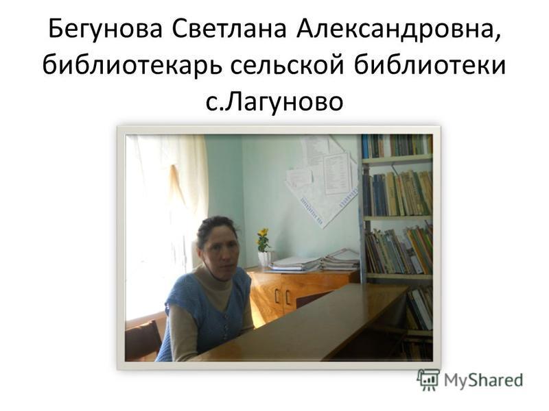 Бегунова Светлана Александровна, библиотекарь сельской библиотеки с.Лагуново