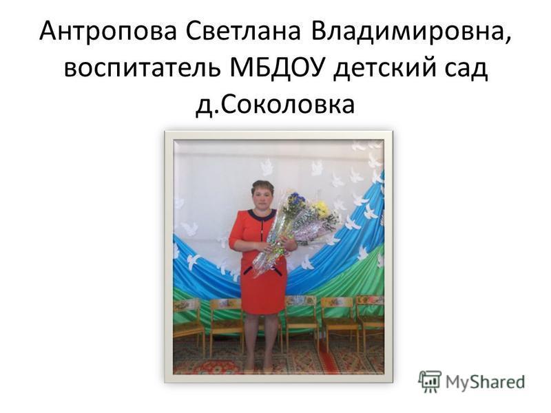 Антропова Светлана Владимировна, воспитатель МБДОУ детский сад д.Соколовка
