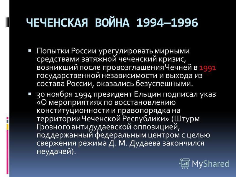 ЧЕЧЕНСКАЯ ВОЙНА 19941996 Попытки России урегулировать мирными средствами затяжной чеченский кризис, возникший после провозглашения Чечней в 1991 государственной независимости и выхода из состава России, оказались безуспешными. 30 ноября 1994 президен