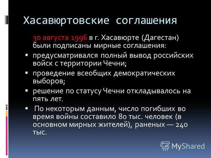 Хасавюртовские соглашения 30 августа 1996 в г. Хасавюрте (Дагестан) были подписаны мирные соглашения: предусматривался полный вывод российских войск с территории Чечни; проведение всеобщих демократических выборов; решение по статусу Чечни откладывало