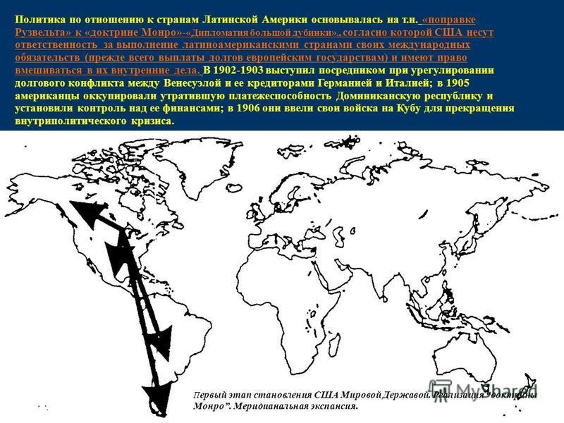 Политика по отношению к странам Латинской Америки основывалась на т.н. «поправке Рузвельта» к «доктрине Монро»- «Дипломатия большой дубинки»,, согласно которой США несут ответственность за выполнение латиноамериканскими странами своих международных о