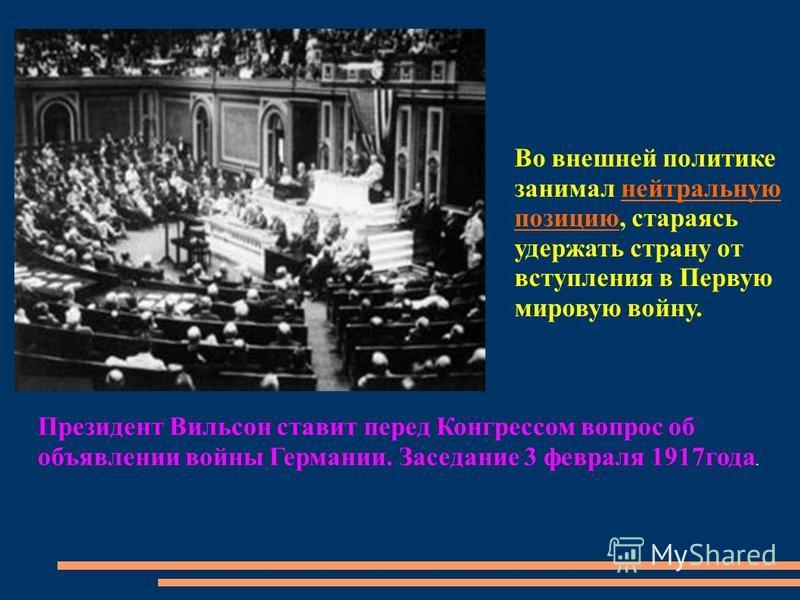 Президент Вильсон ставит перед Конгрессом вопрос об объявлении войны Германии. Заседание 3 февраля 1917 года. Во внешней политике занимал нейтральную позицию, стараясь удержать страну от вступления в Первую мировую войну.