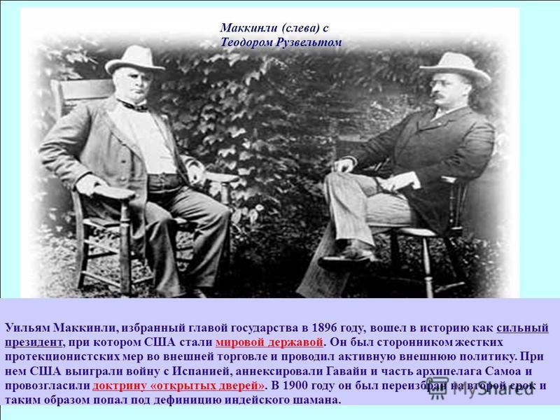 Маккинли (слева) с Теодором Рузвельтом Уильям Маккинли, избранный главой государства в 1896 году, вошел в историю как сильный президент, при котором США стали мировой державой. Он был сторонником жестких протекционистских мер во внешней торговле и пр