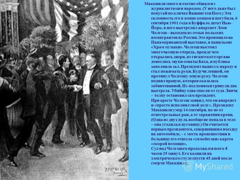 Маккинли много и охотно общался с журналистами и народом. (У него даже был попугай по кличке Вашингтон Пост.) Эта склонность его в конце концов и погубила. 6 сентября 1901 года в Буффало, штат Нью- Йорк, в него выстрелил анархист Леон Чолгош – выходе