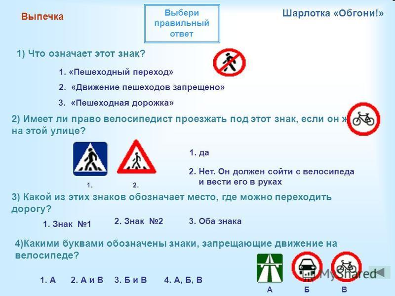 Выпечка Шарлотка «Обгони!» 1) Что означает этот знак? 1. «Пешеходный переход» 2. «Движение пешеходов запрещено» 3. «Пешеходная дорожка» 2. Нет. Он должен сойти с велосипеда и вести его в руках 2) Имеет ли право велосипедист проезжать под этот знак, е