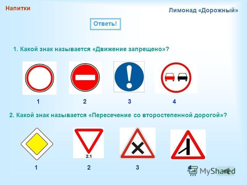 Напитки Лимонад «Дорожный» 1. Какой знак называется «Движение запрещено»? 2. Какой знак называется «Пересечение со второстепенной дорогой»? Ответь! 1432 1234