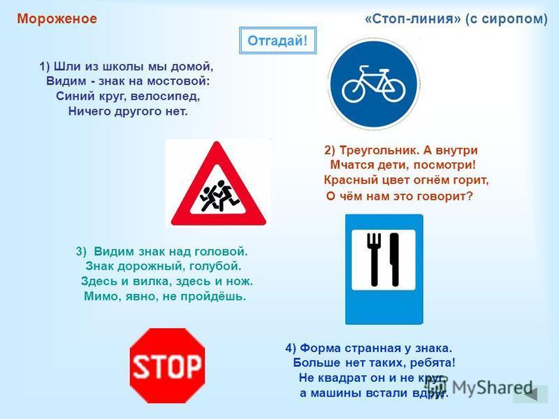 Мороженое«Стоп-линия» (с сиропом) Отгадай! 1) Шли из школы мы домой, Видим - знак на мостовой: Синий круг, велосипед, Ничего другого нет. 2) Треугольник. А внутри Мчатся дети, посмотри! Красный цвет огнём горит, О чём нам это говорит? 3) Видим знак н