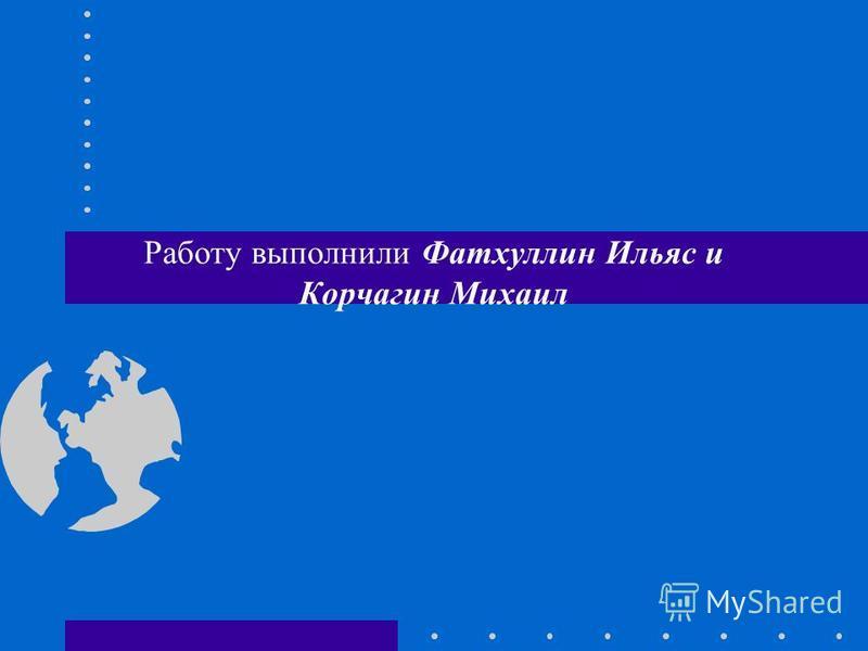 Работу выполнили Фатхуллин Ильяс и Корчагин Михаил