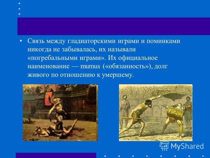Связь между гладиаторскими играми и поминками никогда не забывалась, их называли «погребальными играми». Их официальное наименование mumus («обязанность»), долг живого по отношению к умершему.