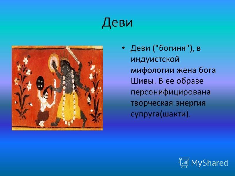 Деви Деви (богиня), в индуистской мифологии жена бога Шивы. В ее образе персонифицирована творческая энергия супруга(шакти).