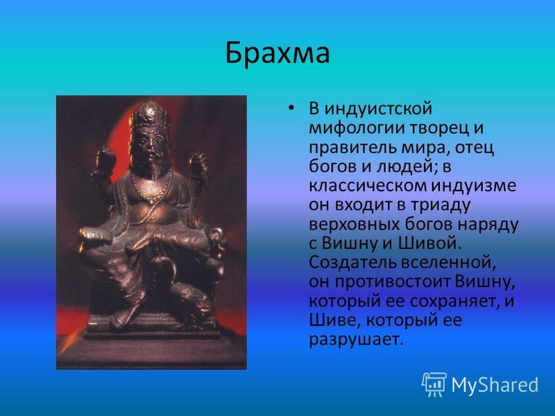 Брахма В индуистской мифологии творец и правитель мира, отец богов и людей; в классическом индуизме он входит в триаду верховных богов наряду с Вишну и Шивой. Создатель вселенной, он противостоит Вишну, который ее сохраняет, и Шиве, который ее разруш