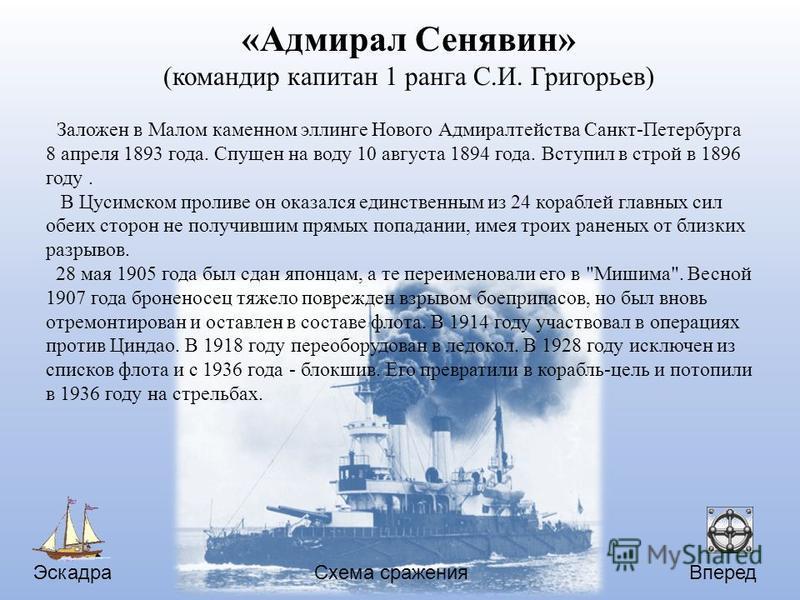 Эскадра Вперед Схема сражения «Адмирал Сенявин» (командир капитан 1 ранга С.И. Григорьев) Заложен в Малом каменном эллинге Нового Адмиралтейства Санкт-Петербурга 8 апреля 1893 года. Спущен на воду 10 августа 1894 года. Вступил в строй в 1896 году. В