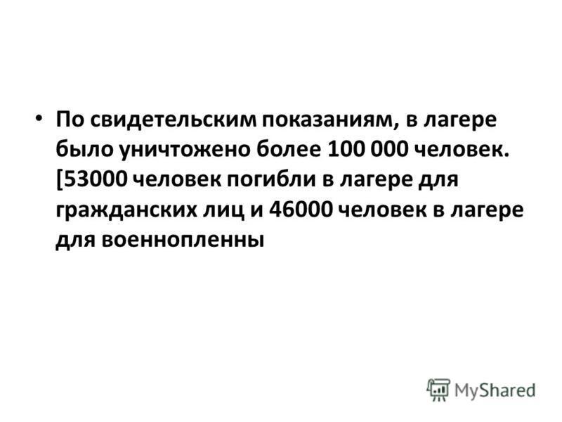 По свидетельским показаниям, в лагере было уничтожено более 100 000 человек. [53000 человек погибли в лагере для гражданских лиц и 46000 человек в лагере для военнопленных